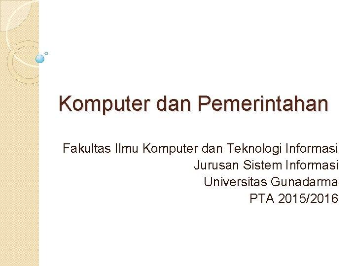 Komputer dan Pemerintahan Fakultas Ilmu Komputer dan Teknologi Informasi Jurusan Sistem Informasi Universitas Gunadarma