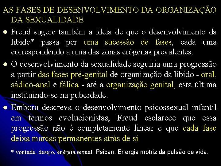 AS FASES DE DESENVOLVIMENTO DA ORGANIZAÇÃO DA SEXUALIDADE Freud sugere também a ideia de