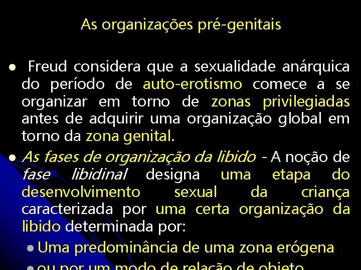 As organizações pré-genitais Freud considera que a sexualidade anárquica do período de auto-erotismo comece