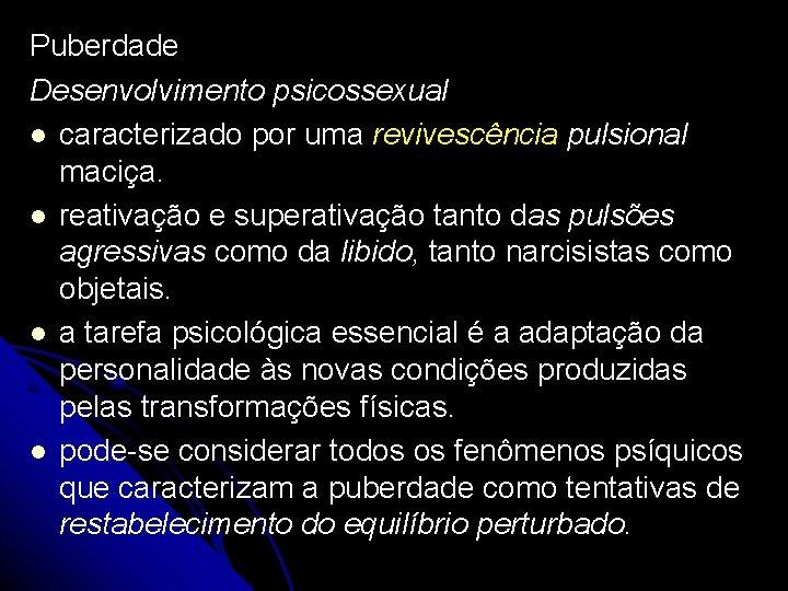 Puberdade Desenvolvimento psicossexual caracterizado por uma revivescência pulsional maciça. reativação e superativação tanto das