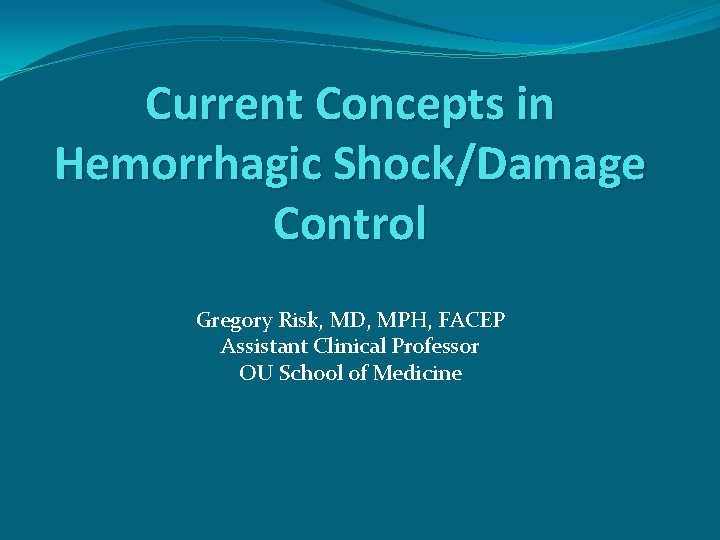 Current Concepts in Hemorrhagic Shock/Damage Control Gregory Risk, MD, MPH, FACEP Assistant Clinical Professor