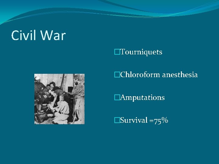 Civil War �Tourniquets �Chloroform anesthesia �Amputations �Survival =75%