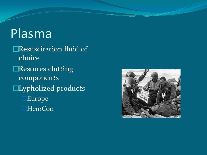 Plasma �Resuscitation fluid of choice �Restores clotting components �Lypholized products �Europe �Hem. Con