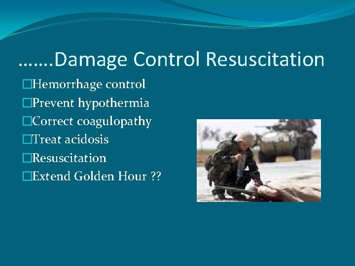 ……. Damage Control Resuscitation �Hemorrhage control �Prevent hypothermia �Correct coagulopathy �Treat acidosis �Resuscitation �Extend