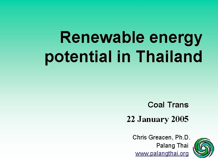 Renewable energy potential in Thailand Coal Trans 22 January 2005 Chris Greacen, Ph. D.