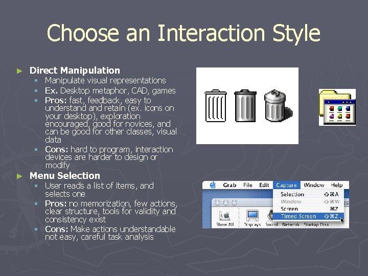 Choose an Interaction Style ► Direct Manipulation Manipulate visual representations Ex. Desktop metaphor, CAD,