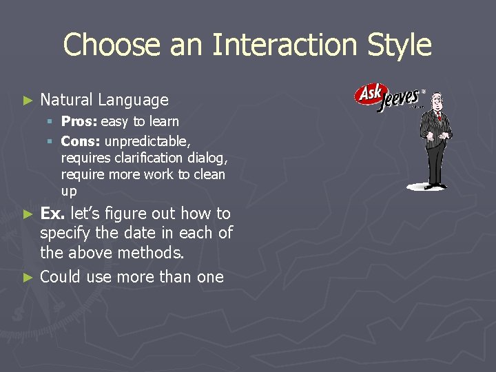 Choose an Interaction Style ► Natural Language § Pros: easy to learn § Cons:
