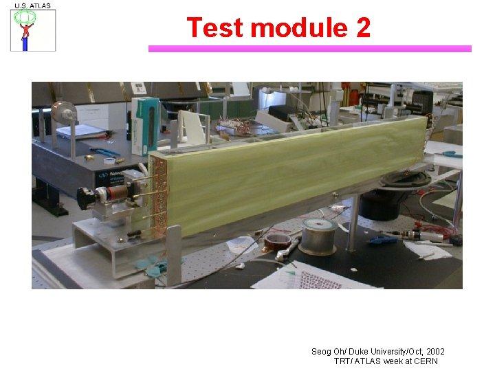 Test module 2 Seog Oh/ Duke University/Oct, 2002 TRT/ ATLAS week at CERN