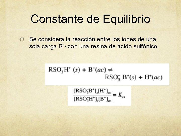 Constante de Equilibrio Se considera la reacción entre los iones de una sola carga
