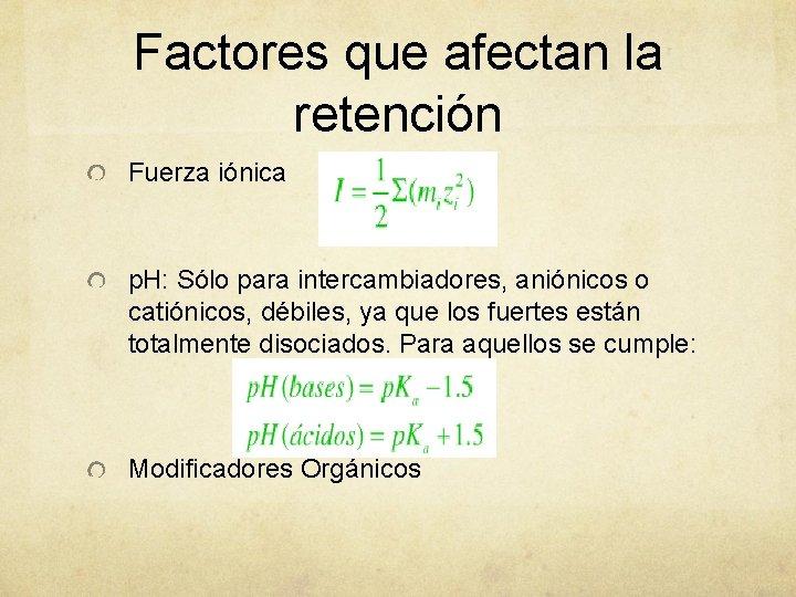 Factores que afectan la retención Fuerza iónica p. H: Sólo para intercambiadores, aniónicos o
