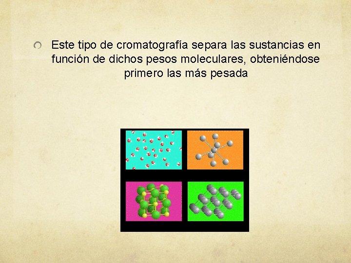 Este tipo de cromatografía separa las sustancias en función de dichos pesos moleculares, obteniéndose