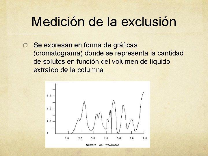 Medición de la exclusión Se expresan en forma de gráficas (cromatograma) donde se representa