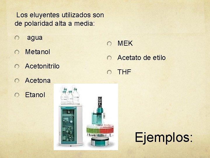 Los eluyentes utilizados son de polaridad alta a media: agua Metanol Acetonitrilo MEK