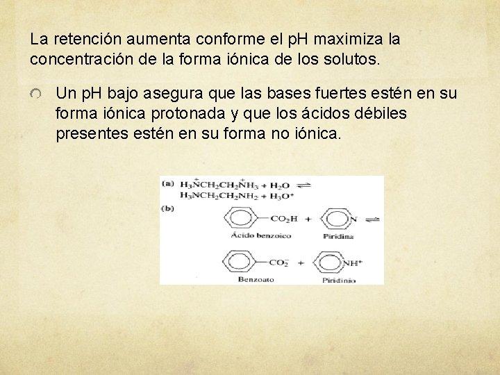 La retención aumenta conforme el p. H maximiza la concentración de la forma iónica