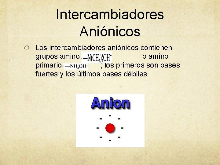 Intercambiadores Aniónicos Los intercambiadores aniónicos contienen grupos amino terciario o amino primario ; los