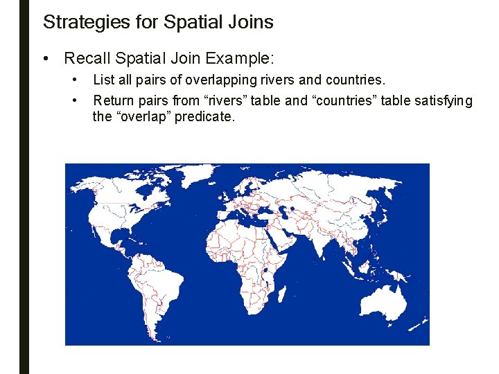 Strategies for Spatial Joins • Recall Spatial Join Example: • • List all pairs
