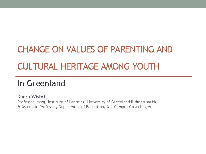 CHANGE ON VALUES OF PARENTING AND CULTURAL HERITAGE AMONG YOUTH In Greenland Karen Wistoft