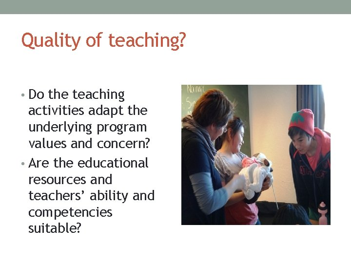 Quality of teaching? • Do the teaching activities adapt the underlying program values and