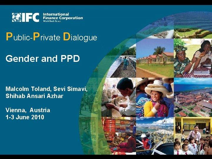 Public-Private Dialogue Gender and PPD Malcolm Toland, Sevi Simavi, Shihab Ansari Azhar Vienna, Austria