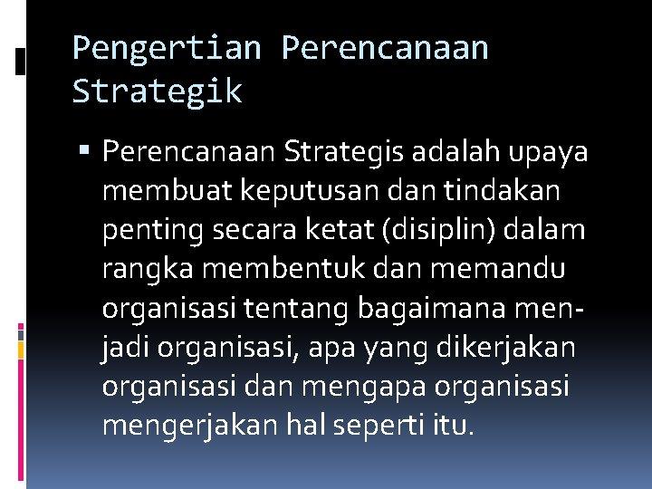 Pengertian Perencanaan Strategik Perencanaan Strategis adalah upaya membuat keputusan dan tindakan penting secara ketat