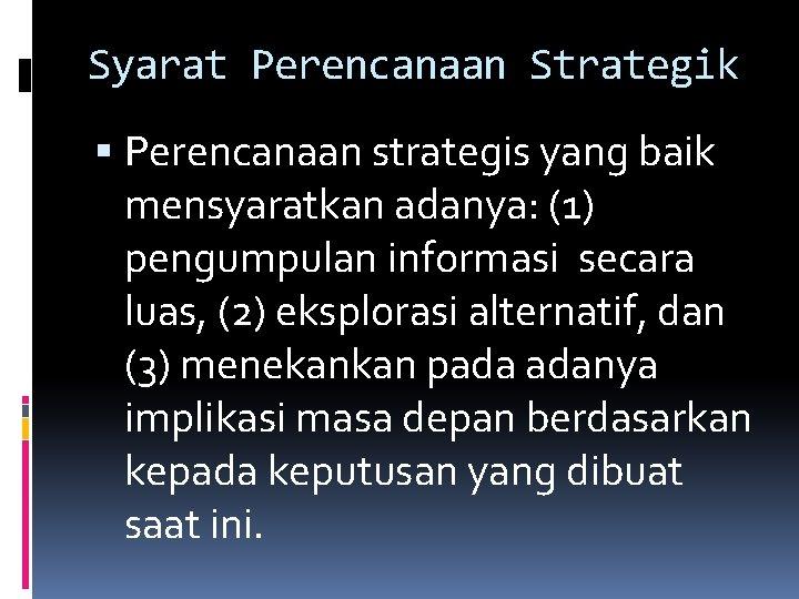 Syarat Perencanaan Strategik Perencanaan strategis yang baik mensyaratkan adanya: (1) pengumpulan informasi secara luas,