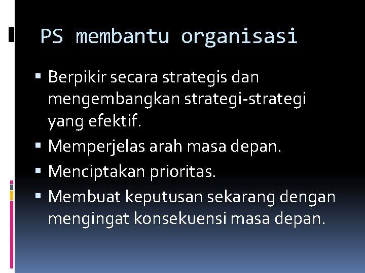 PS membantu organisasi Berpikir secara strategis dan mengembangkan strategi-strategi yang efektif. Memperjelas arah masa
