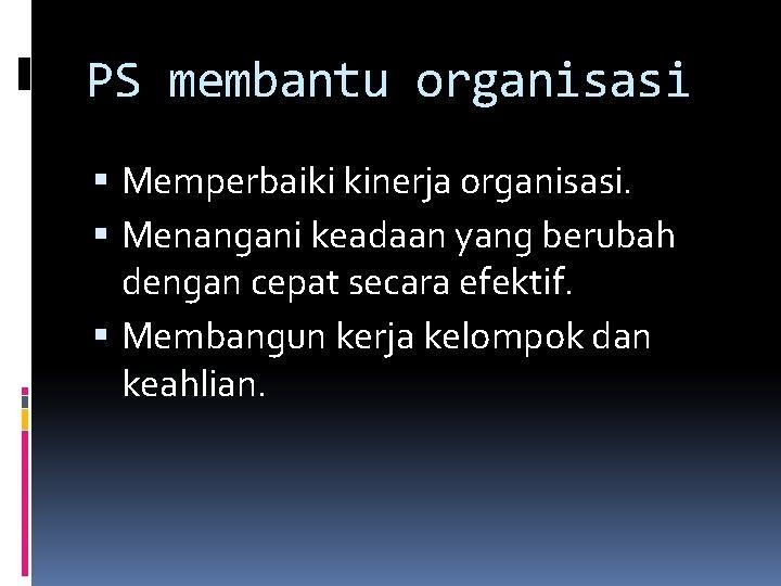 PS membantu organisasi Memperbaiki kinerja organisasi. Menangani keadaan yang berubah dengan cepat secara efektif.