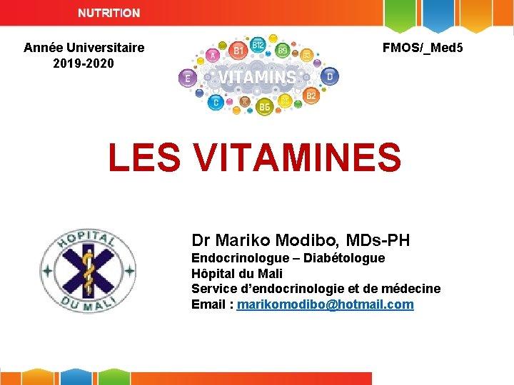Année Universitaire 2019 -2020 FMOS/_Med 5 LES VITAMINES Dr Mariko Modibo, MDs-PH Endocrinologue –
