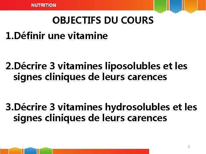 OBJECTIFS DU COURS 1. Définir une vitamine 2. Décrire 3 vitamines liposolubles et les