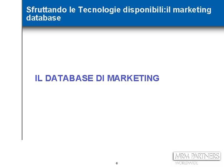 Sfruttando le Tecnologie disponibili: il marketing database IL DATABASE DI MARKETING 6