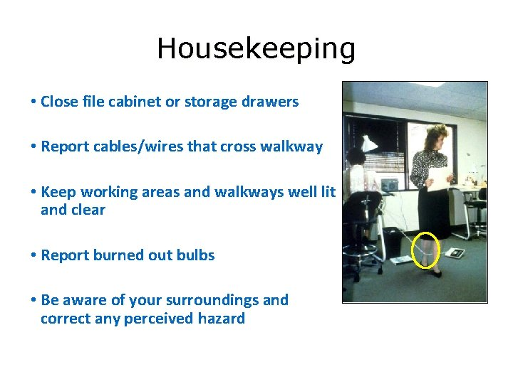 Housekeeping • Close file cabinet or storage drawers • Report cables/wires that cross walkway