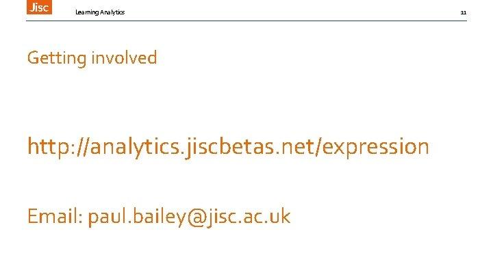 Learning Analytics Getting involved http: //analytics. jiscbetas. net/expression Email: paul. bailey@jisc. ac. uk 11