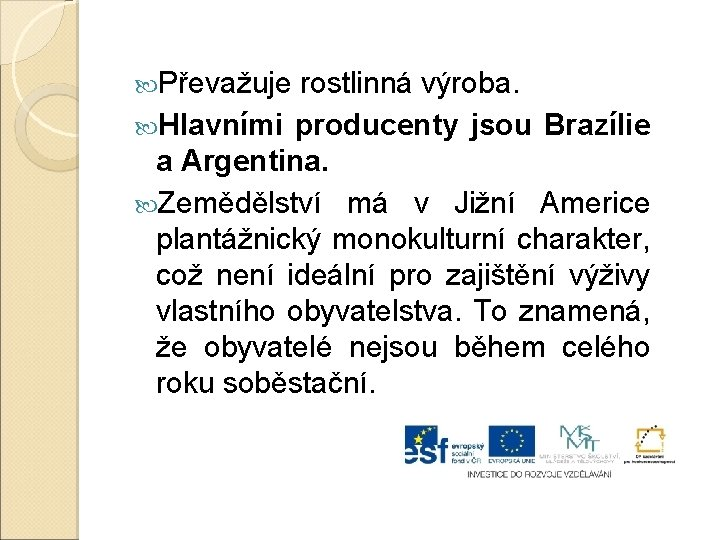 Převažuje rostlinná výroba. Hlavními producenty jsou Brazílie a Argentina. Zemědělství má v Jižní