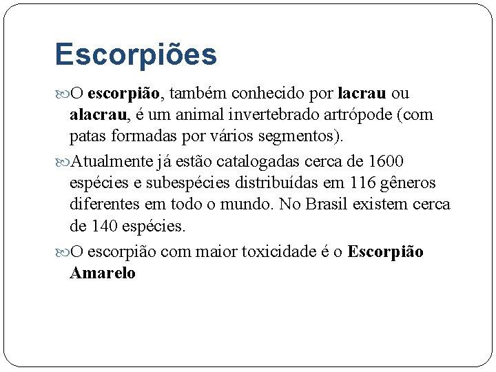 Escorpiões O escorpião, também conhecido por lacrau ou alacrau, é um animal invertebrado artrópode