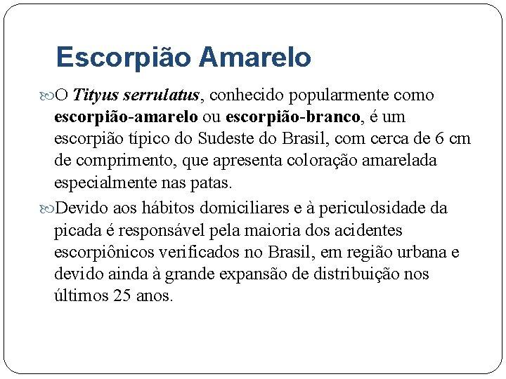 Escorpião Amarelo O Tityus serrulatus, conhecido popularmente como escorpião-amarelo ou escorpião-branco, é um escorpião