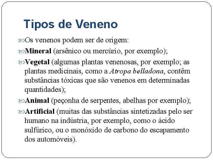 Tipos de Veneno Os venenos podem ser de origem: Mineral (arsênico ou mercúrio, por