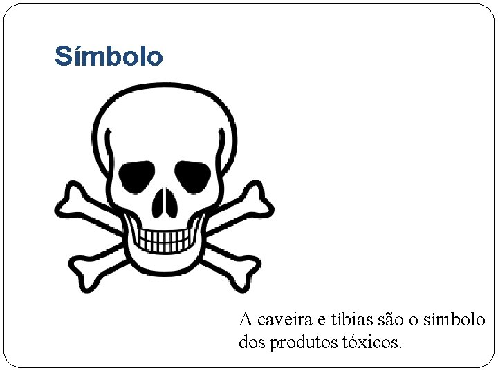 Símbolo A caveira e tíbias são o símbolo dos produtos tóxicos.