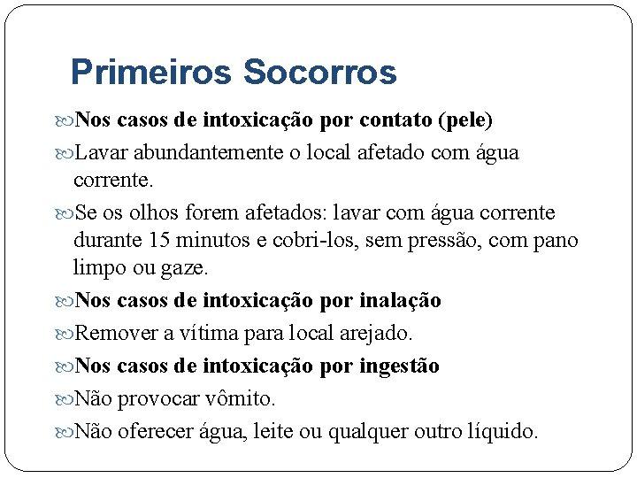Primeiros Socorros Nos casos de intoxicação por contato (pele) Lavar abundantemente o local afetado