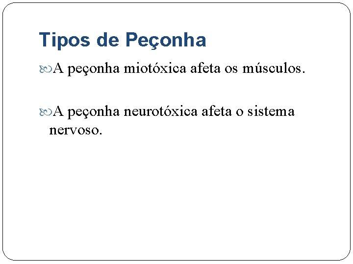 Tipos de Peçonha A peçonha miotóxica afeta os músculos. A peçonha neurotóxica afeta o