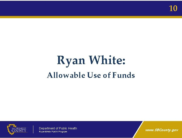 10 Ryan White: Allowable Use of Funds Department of Public Health Ryan White Part