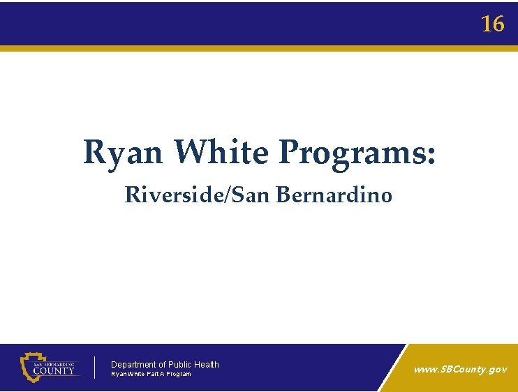 16 Ryan White Programs: Riverside/San Bernardino Department of Public Health Ryan White Part A