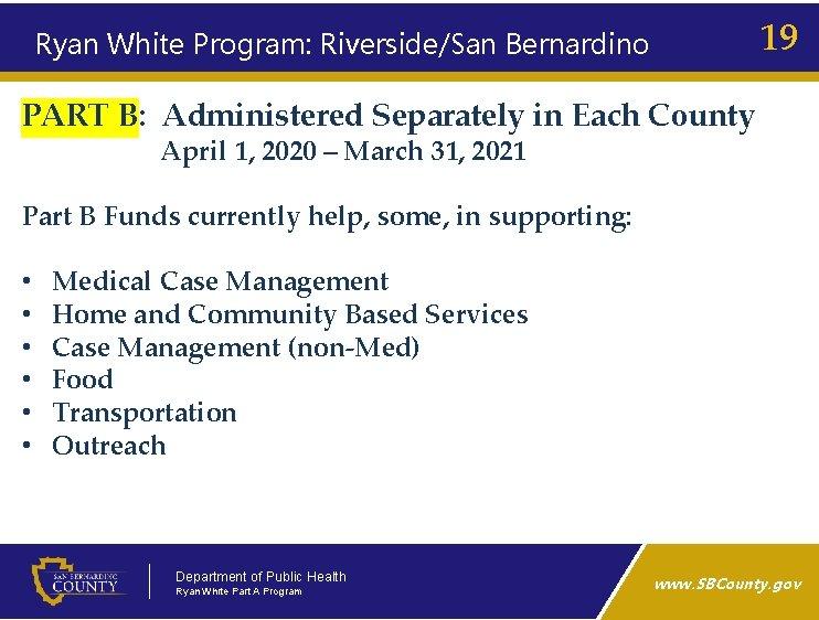 19 Ryan White Program: Riverside/San Bernardino PART B: Administered Separately in Each County April