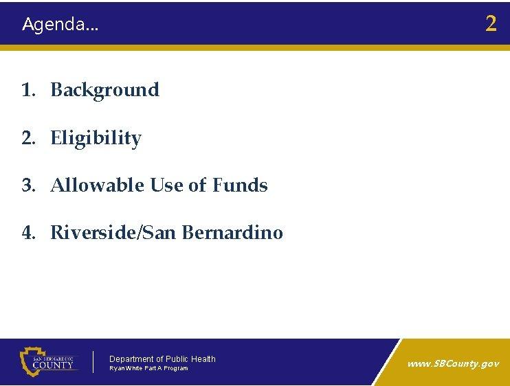 2 Agenda… 1. Background 2. Eligibility 3. Allowable Use of Funds 4. Riverside/San Bernardino