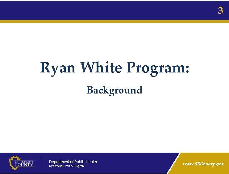 3 Ryan White Program: Background Department of Public Health Ryan White Part A Program