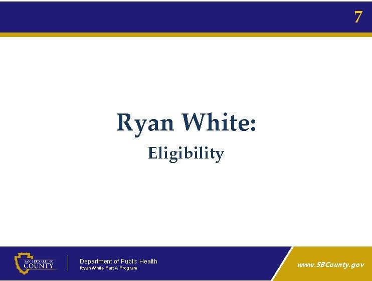 7 Ryan White: Eligibility Department of Public Health Ryan White Part A Program www.