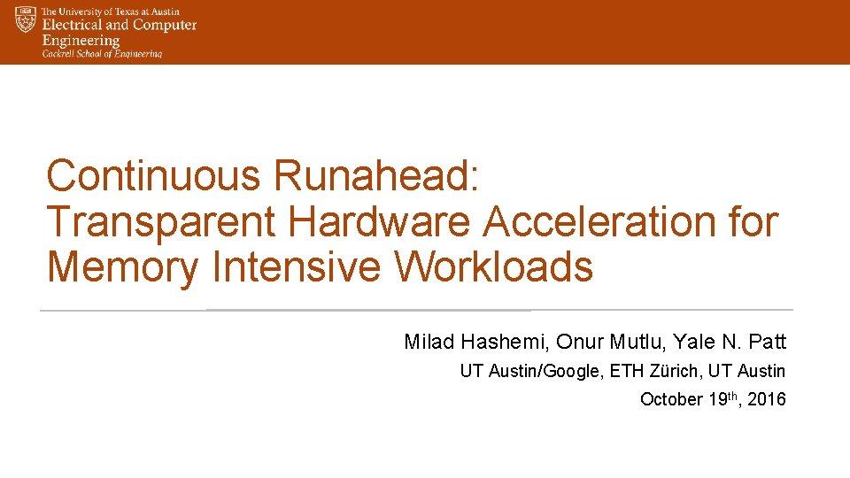 Continuous Runahead: Transparent Hardware Acceleration for Memory Intensive Workloads Milad Hashemi, Onur Mutlu, Yale