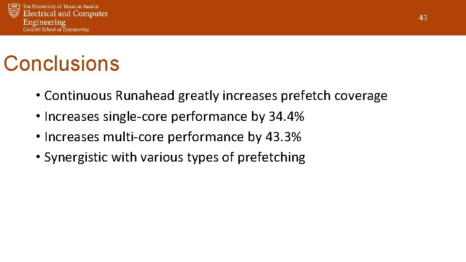 43 Conclusions • Continuous Runahead greatly increases prefetch coverage • Increases single-core performance by