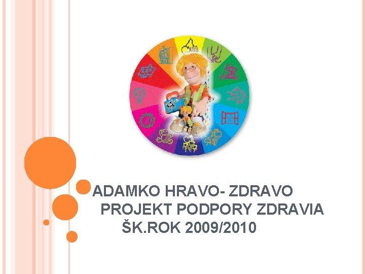 ADAMKO HRAVO- ZDRAVO PROJEKT PODPORY ZDRAVIA ŠK. ROK 2009/2010