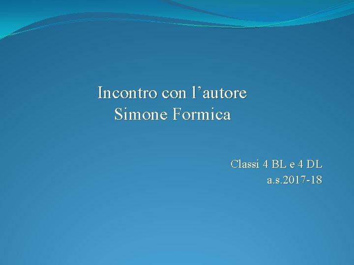 Incontro con l'autore Simone Formica Classi 4 BL e 4 DL a. s. 2017