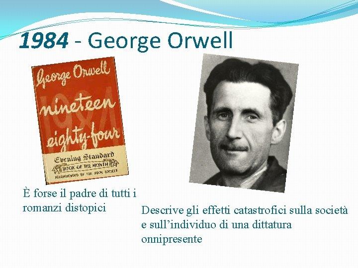 1984 - George Orwell È forse il padre di tutti i romanzi distopici Descrive